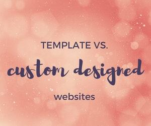 TEMPLATE vs. CUSTOM DESIGNED WEBSITES
